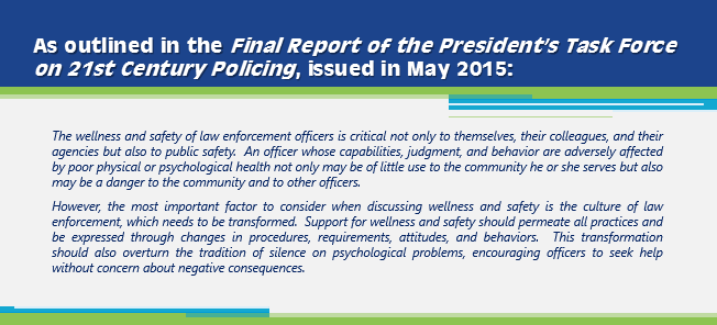 As outlined in the Final Report of the President's Task Force on 21st Century Policing, issued in May 2015: The wellness and safety of law enforcement officers is critical